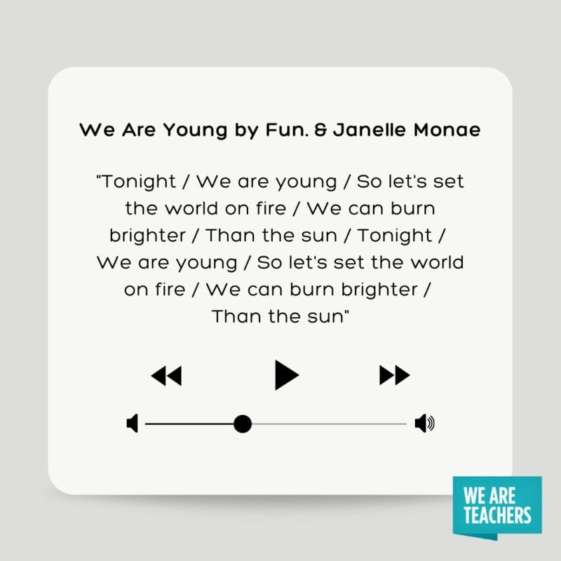 """We Are Young by Fun. and Janelle Monae: """"Tonight / We are young / So let's set the world on fire / We can burn brighter / Than the sun / Tonight / We are young / So let's set the world on fire / We can burn brighter / Than the sun"""""""