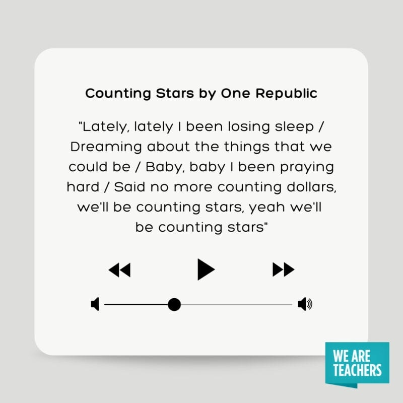 """Counting Stars by One Republic: """"Lately, lately I been losing sleep/ Dreaming about the things that we could be/ Baby, baby I been praying hard/ Said no more counting dollars, we'll be counting stars, yeah we'll be counting stars"""