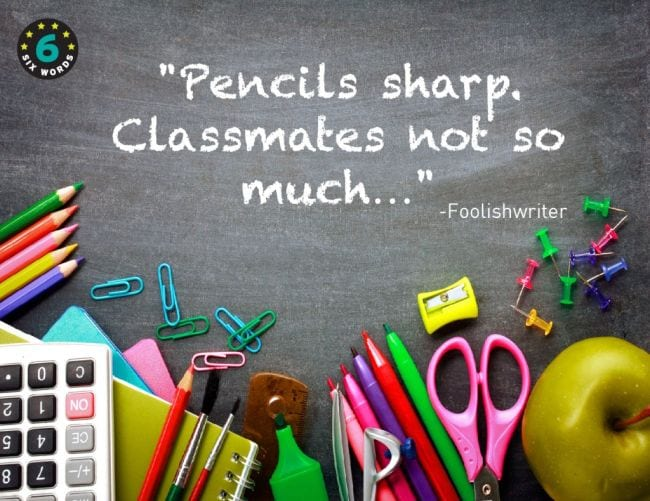 Six word memoir saying Pencils sharp, Classmates not so much""