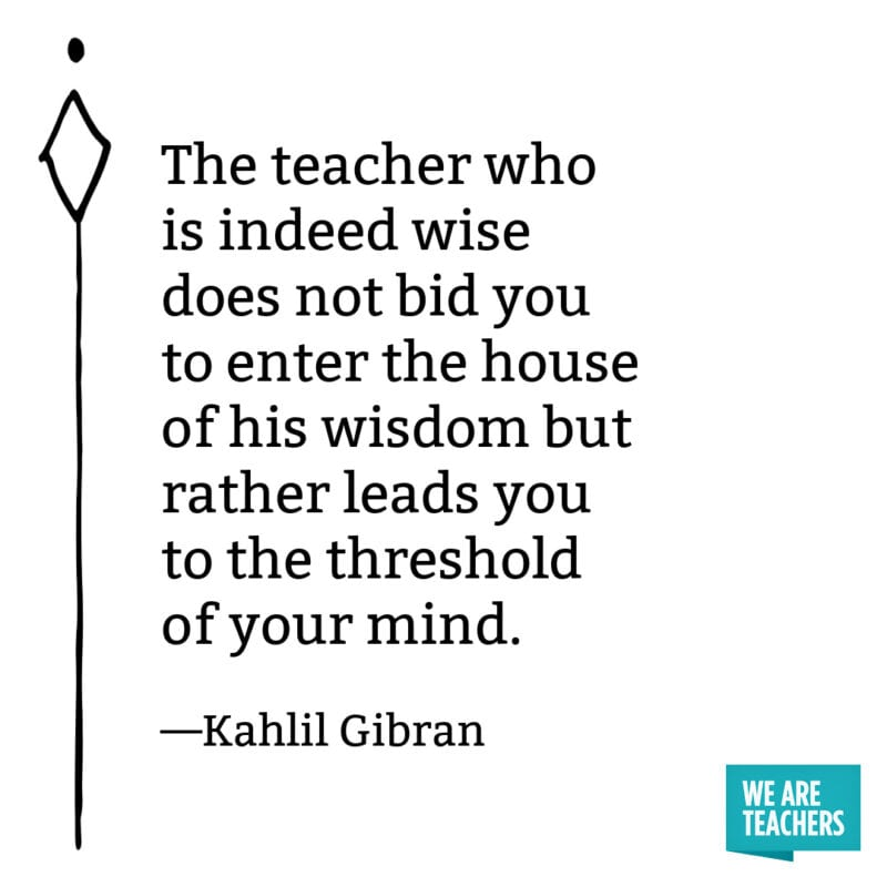 The teacher who is indeed wise does not bid you to enter the house of his wisdom but rather leads you to the threshold of your mind. – Kahlil Gibran