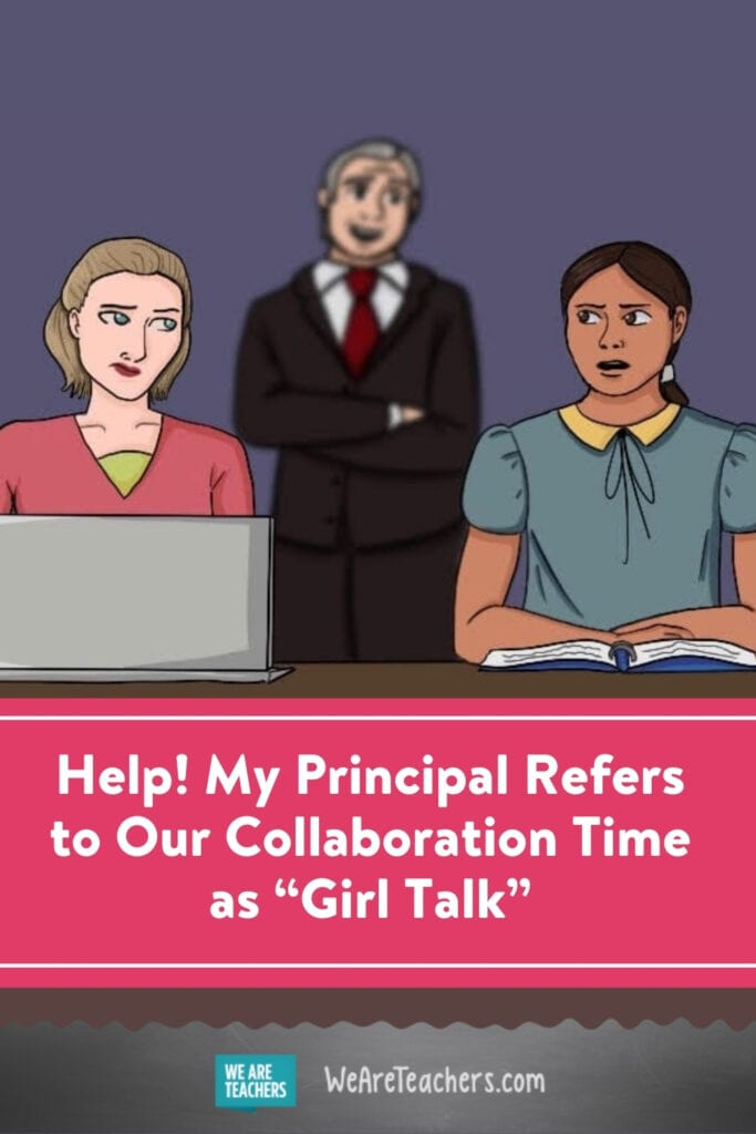 """Help! My Principal Refers to Our Collaboration Time as """"Girl Talk"""""""