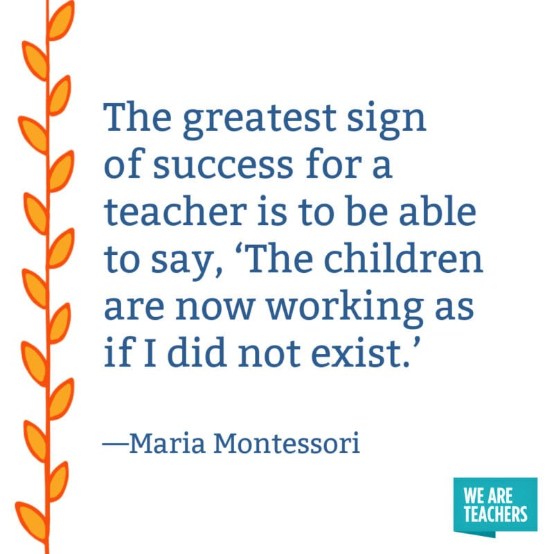 The greatest sign of success for a teacher is to be able to say, 'The children are now working as if I did not exist.' – Maria Montessori