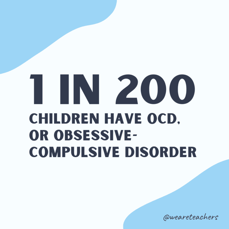 1 in 200 children have OCD, or obsessive compulsive disorder.
