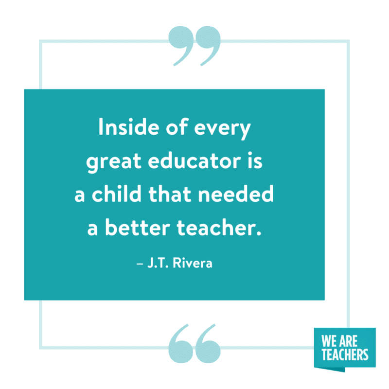 Inside of every great educator is a child that needed a better teacher