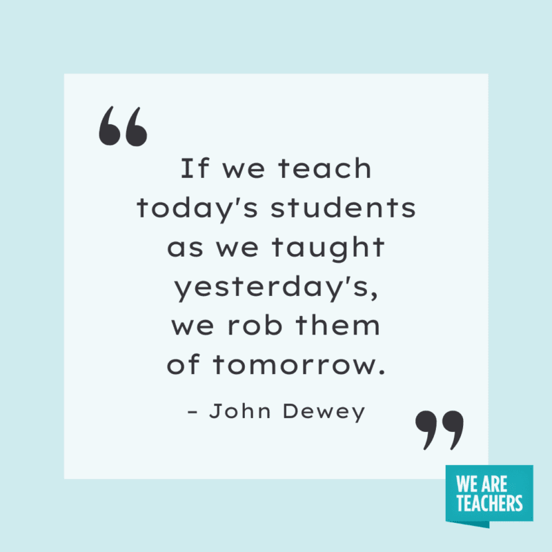 If we teach today's students as we taught yesterday, we rob them of tomorrow