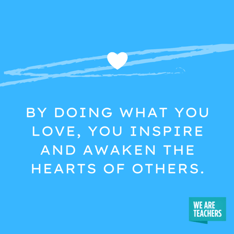 By doing what you love, you inspire and awaken the hearts of others