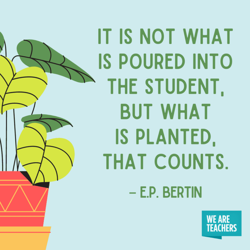 It is not what is poured into the student, but what is planted that counts