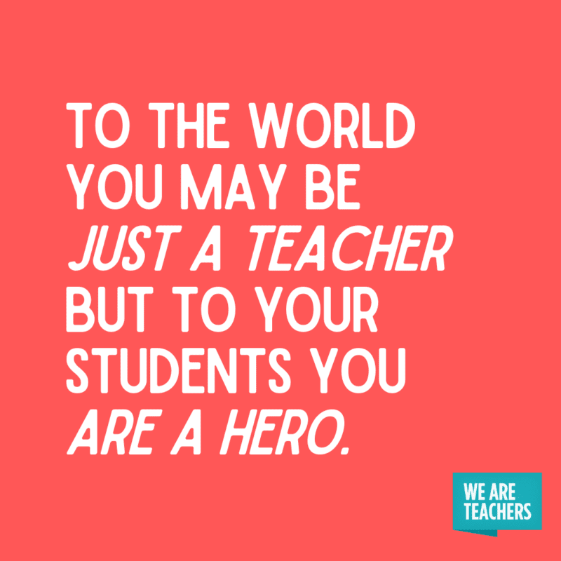To the world you may be just a teacher but to your students you are a hero