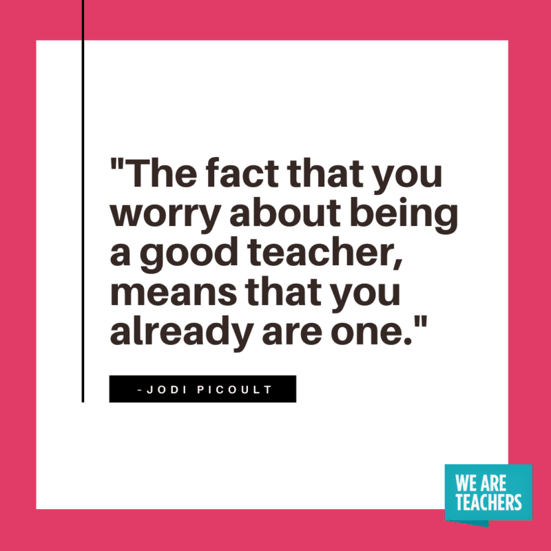 The fact that you worry about being a good teacher means that you already are one