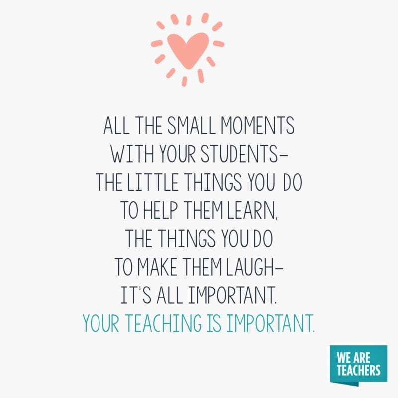 All the small moments with your students.