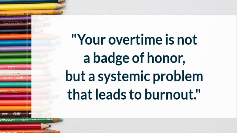 """""""Your overtime is not a badge of honor, but a systematic problem that leads to burnout."""""""