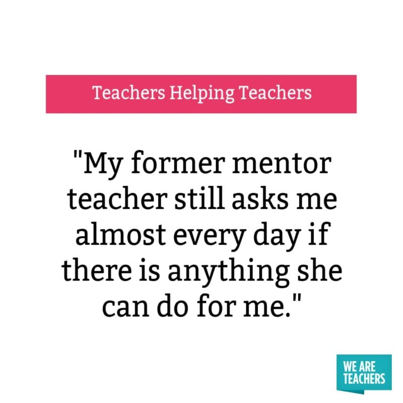 """My former mentor teacher still asks me almost every day if there is anything she can do for me."""