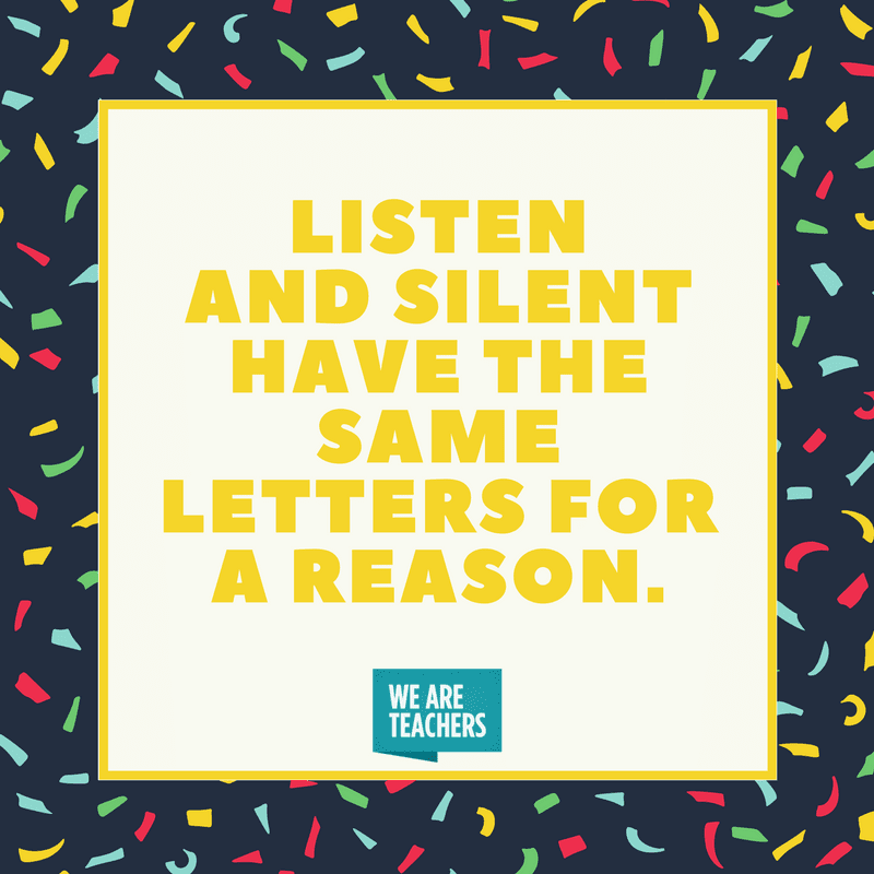 Listen and silent have the same letters for a reason.
