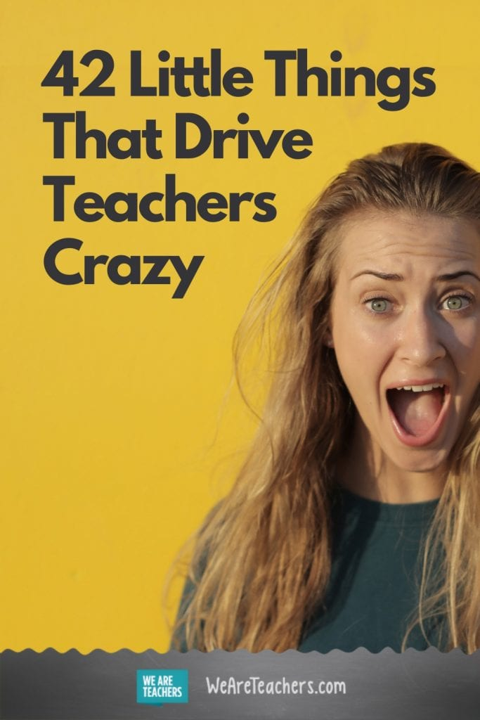 42 Little Things That Drive Teachers Crazy