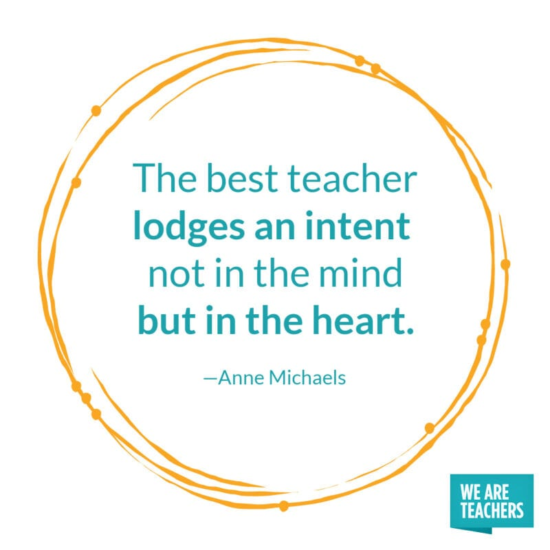 The best teacher lodges an intent not in the mind but in the heart. – Anne Michaels