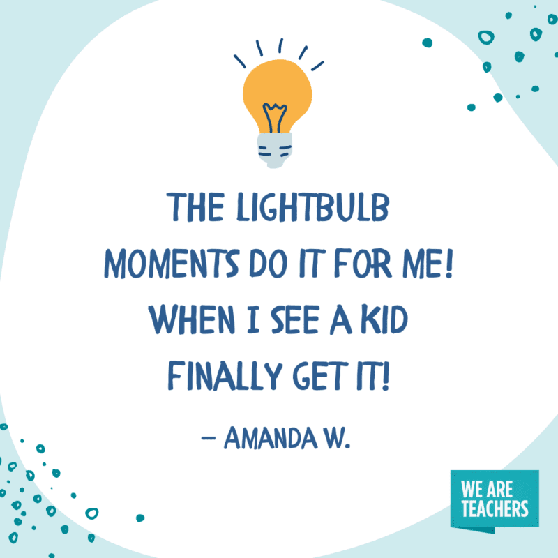 The lightbulb moments do it for me! When I see a kid finally get it!—Amanda W.