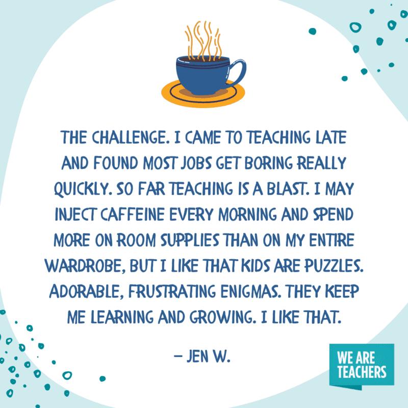 The challenge. I came to teaching late and found most jobs get boring really quickly. So far teaching is a blast. I may inject caffeine every morning and spend more on room supplies than on my entire wardrobe, but I like that kids are puzzles. Adorable, frustrating enigmas. They keep me learning and growing. I like that.—Jen W.