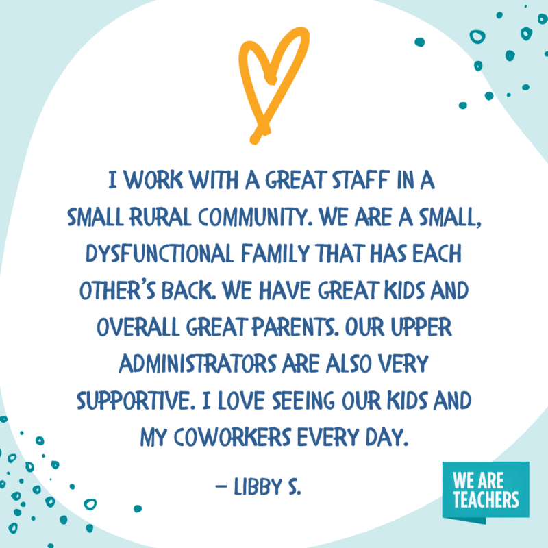 I work with a great staff in a small rural community. We are a small, dysfunctional family that has each other's back. We have great kids and overall great parents. Our upper administrators are also very supportive. I love seeing our kids and my coworkers every day.—Libby S.