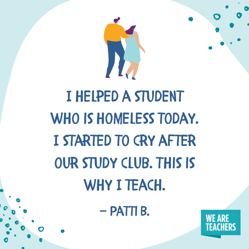 I helped a student who is homeless today. I started to cry after our study club. This is why I teach.—Patti B.
