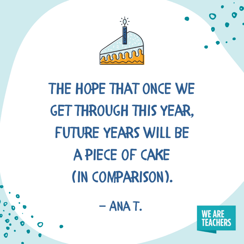 The hope that once we get through this year, future years will be a piece of cake (in comparison).—Ana T.