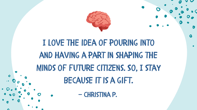 I love the idea of pouring into and having a part in shaping the minds of future citizens. So, I stay because it is a gift. — Christina P.