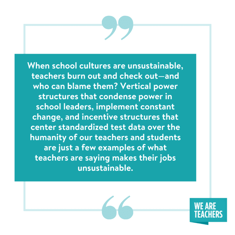 """""""When school cultures are unsustainable, teachers burn out and check out—and who can blame them? Vertical power structures that condense power in school leaders, constant change, and incentive structures that center standardized test data over the humanity of our teachers and students are just a few examples of what teachers are saying makes their jobs unsustainable."""""""