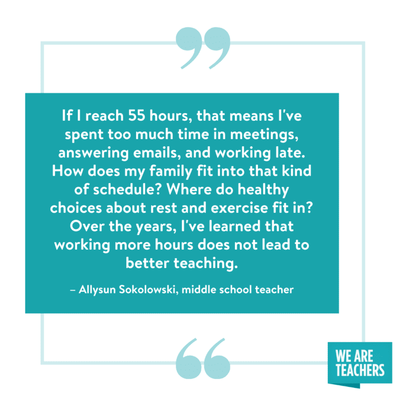 """""""If I reach 55 hours, that means I've spent too much time in meetings, answering emails, and working late. How does my family fit into that kind of schedule? Where do healthy choices about rest and exercise fit in? Over the years I've learned that working more hours does not lead to better teaching."""" --Allysun Sokolowski, middle school teacher"""