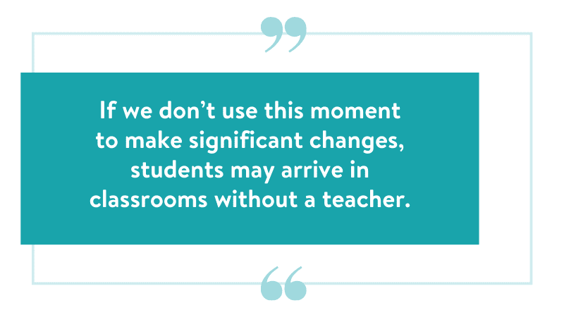 If we don't use this moment to make significant changes, students may arrive in classrooms without a teacher.