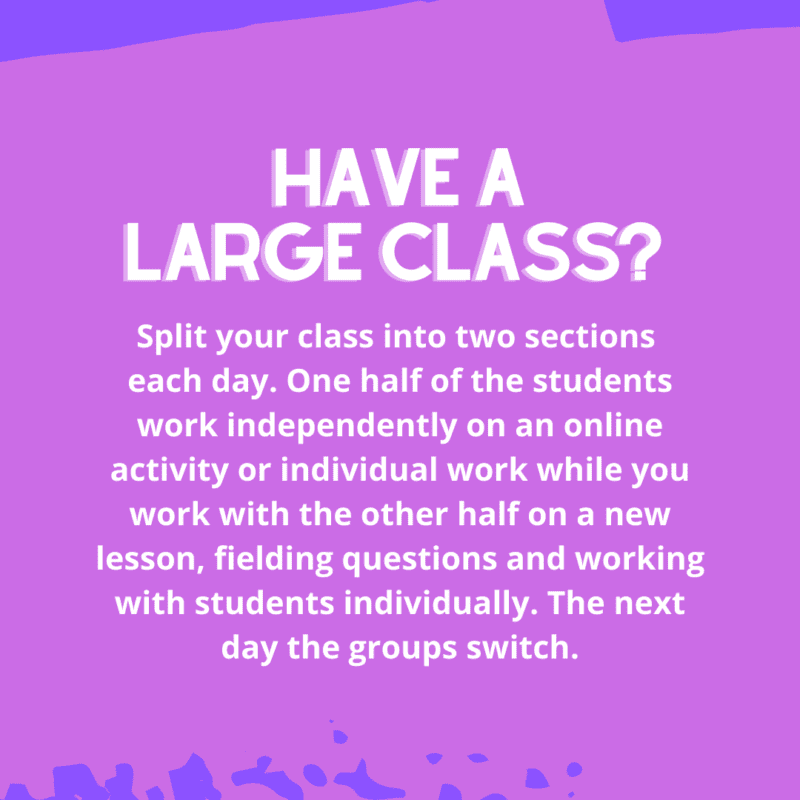 Split your class into two sections each day. One half of the students work independently on an online activity or individual work while she works with the other half on a new lesson, fielding questions and working with students individually. The next day the groups switch.