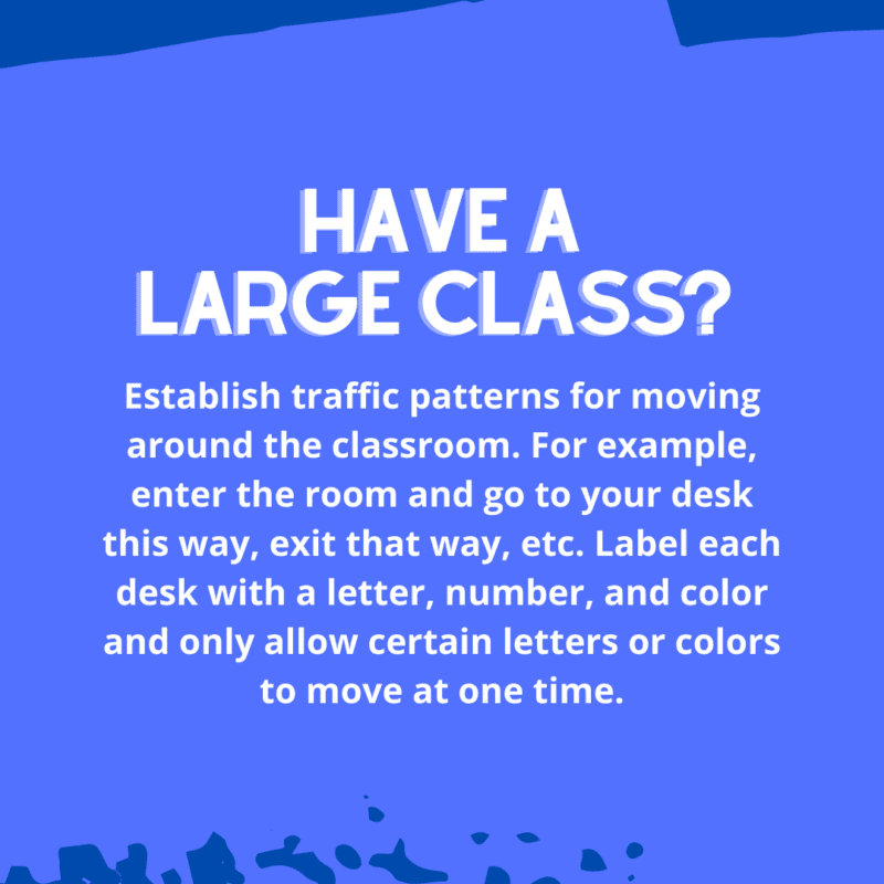 Establish traffic patterns for moving around the classroom. For example, enter the room and go to your desk this way, exit that way, etc. Label each desk with a letter, number, and color and only allow certain letters or colors to move at one time.