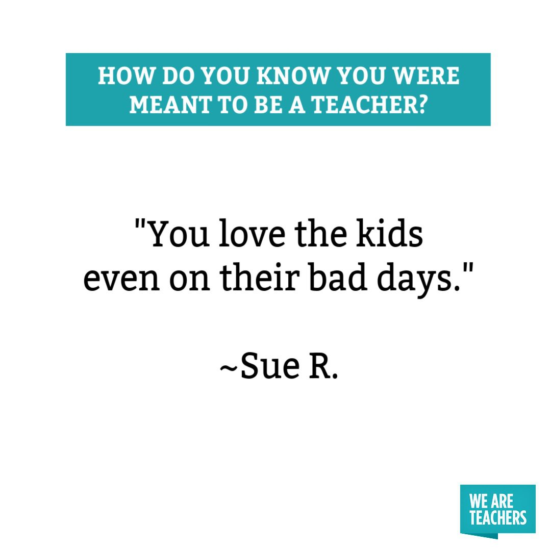 You love the kids even on their bad days you were meant to be a teacher.