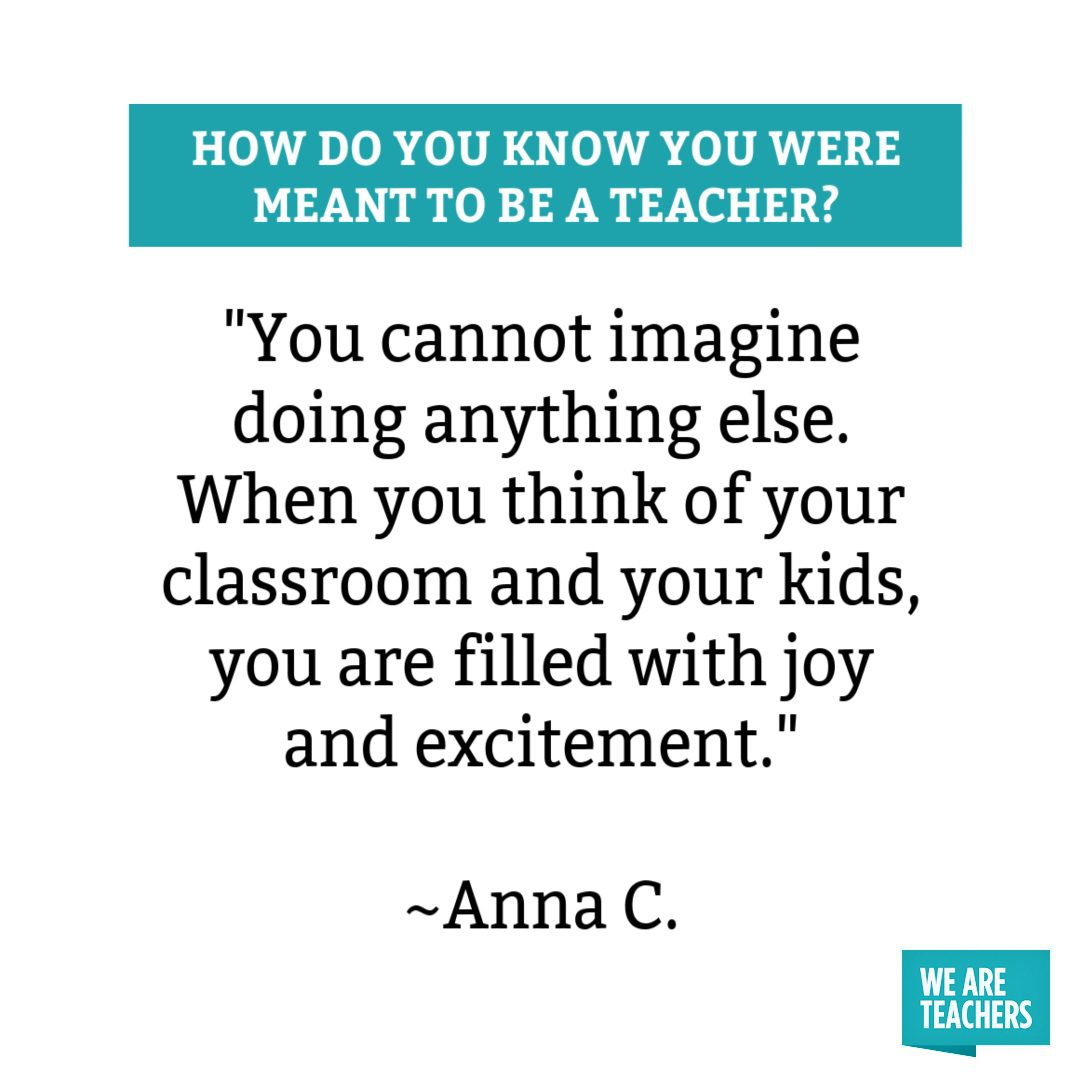 You cannot imagine doing anything else. When you think of your classroom and your kids, you are filled with joy and excitement you were meant to be a teacher.
