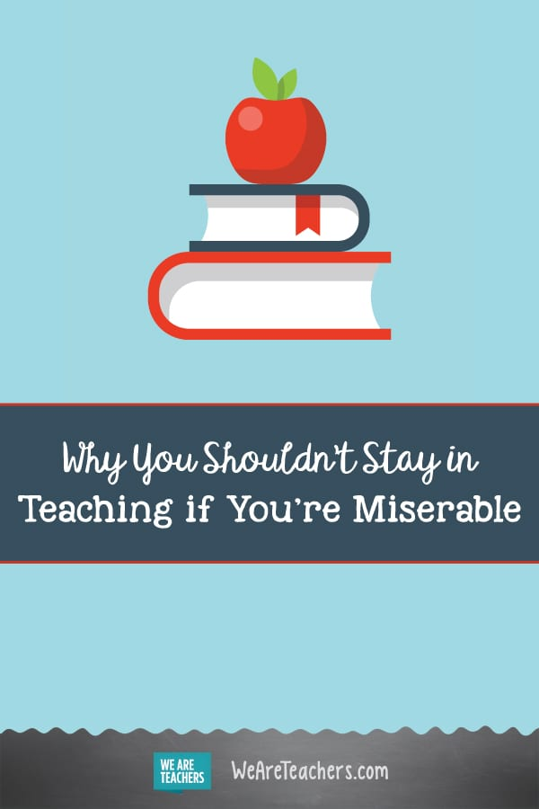 Why You Shouldn't Stay in Teaching if You're Miserable