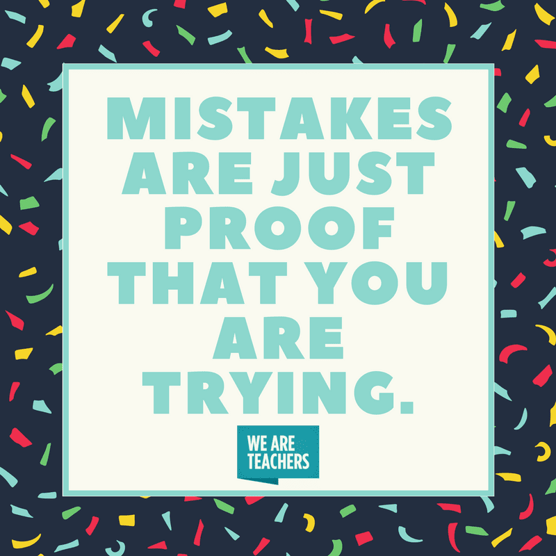 Mistakes are just proof that you are trying.