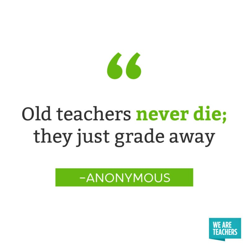 Old teachers never die; they just grade away – Anonymous -- retirement quotes for teachers