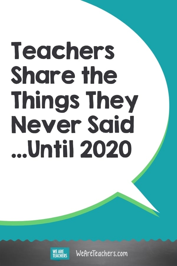 Teachers Share the Things They Never Said...Until 2020