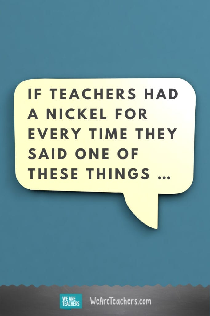 If Teachers Had a Nickel for Every Time They Said One of These Things ...