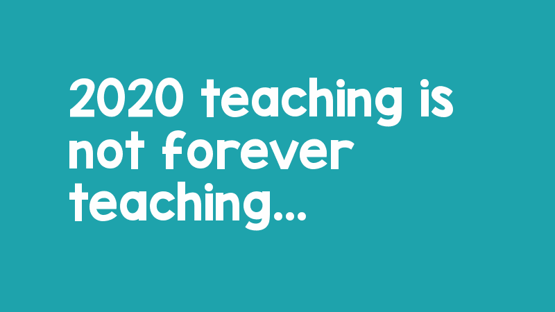 2020 teaching is not forever teaching ...