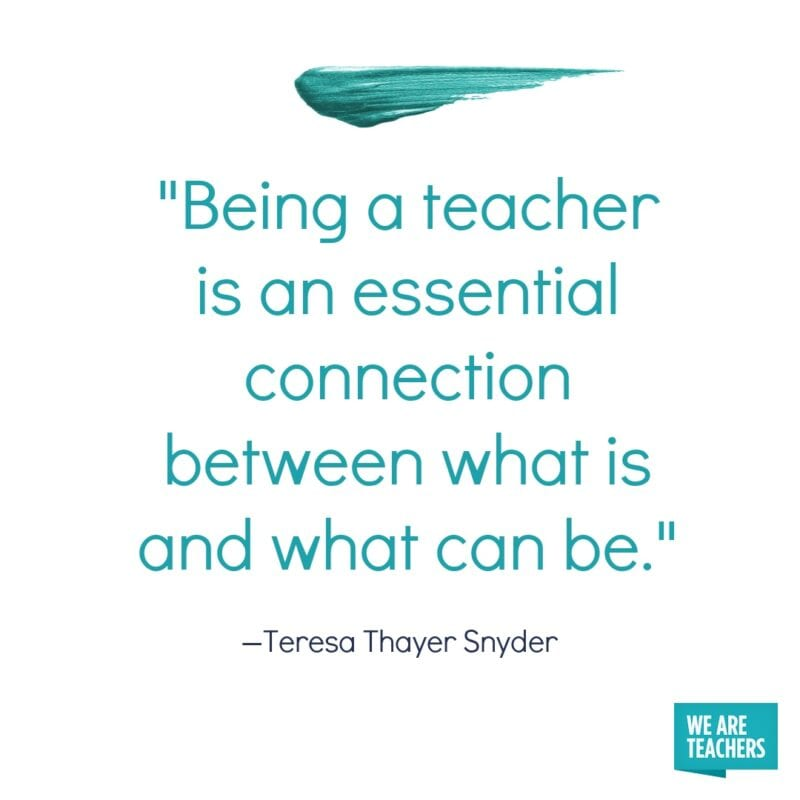 Being a teacher is an essential connection between what is and what can be.