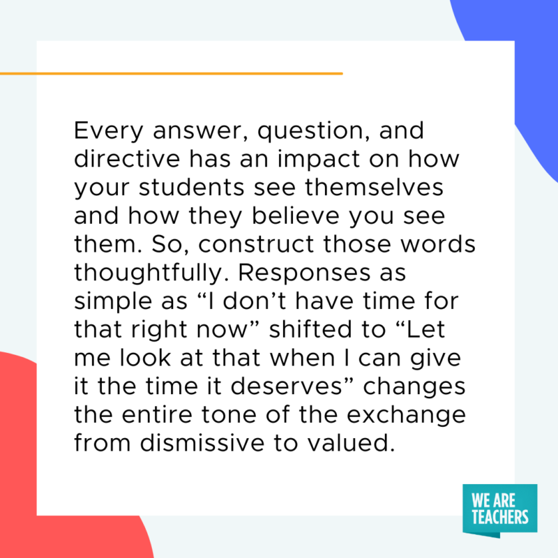 """Every answer, question, and directive have an impact on how your students see themselves and how they believe you see them. So, construct those words thoughtfully. Responses as simple as, """"I don't have time for that right now,"""" shifted to """"Let me look at that when I can give it the time it deserves,"""" changes the entire tone of the exchange from dismissive to valued."""