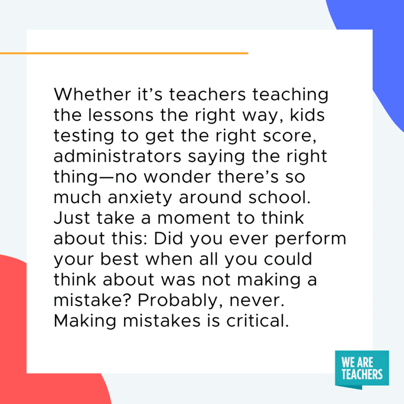 Whether it's teachers teaching the lessons the right way, kids testing to get the right score, administrators saying the right thing─no wonder there's so much anxiety around school. Just take a moment to think about this: Did you ever perform your best when all you could think about was not making a mistake? Probably, never. Making mistakes is critical.