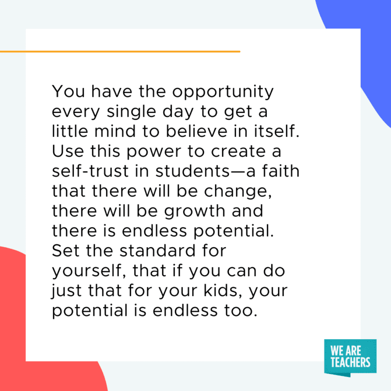 You have the opportunity every single day to get a little mind to believe in itself. Use this power to create a self-trust in students--a faith that there will be change, there will be growth and there is endless potential. Set the standard for yourself, that if you can do just that for your kids, your potential is endless too.