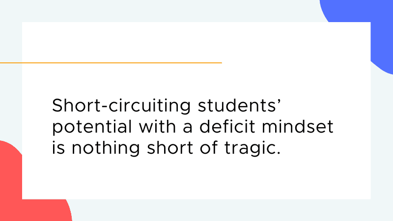 Short-circuiting students' potential with a deficit mindset is nothing short of tragic.