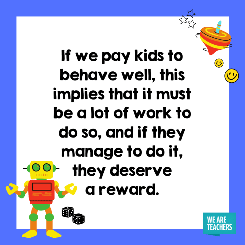 If we pay kids to behave well, this implies that it must be a lot of work to do so, and if they manage to do it, they deserve a reward.
