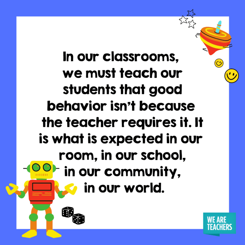 In our classrooms, we must teach our students that good behavior isn't because the teacher requires it. It is what is expected in our room, in our school, in our community, in our world.