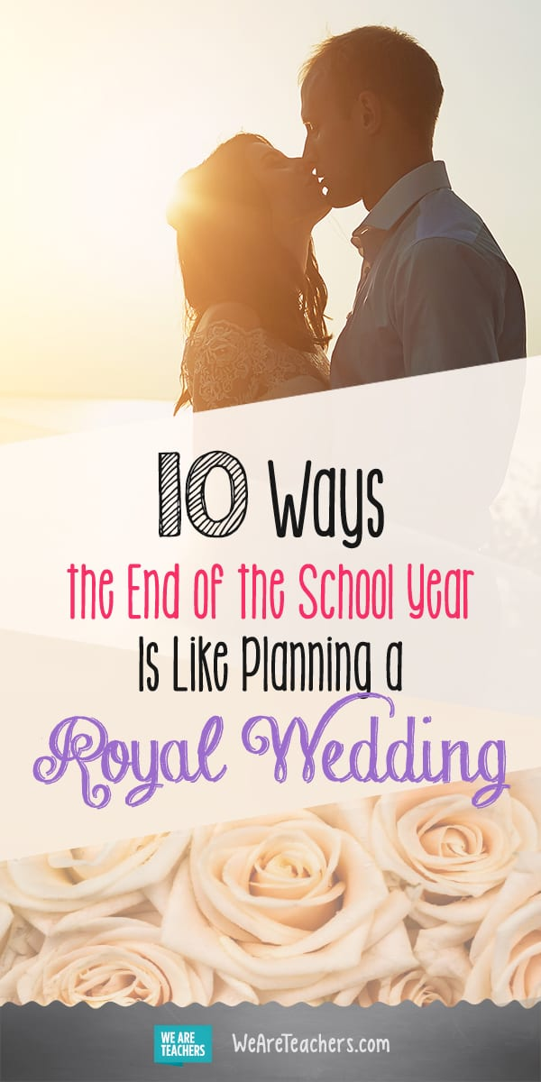 10 Ways the End of the School Year Is Like Planning a Royal Wedding