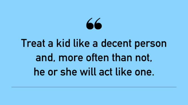 """""""Treat a kid like a decent person and, more often than not, he or she will act like one."""""""