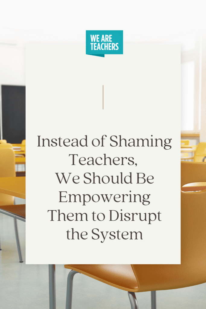 Instead of Shaming Teachers, We Should Be Empowering Them to Disrupt the System