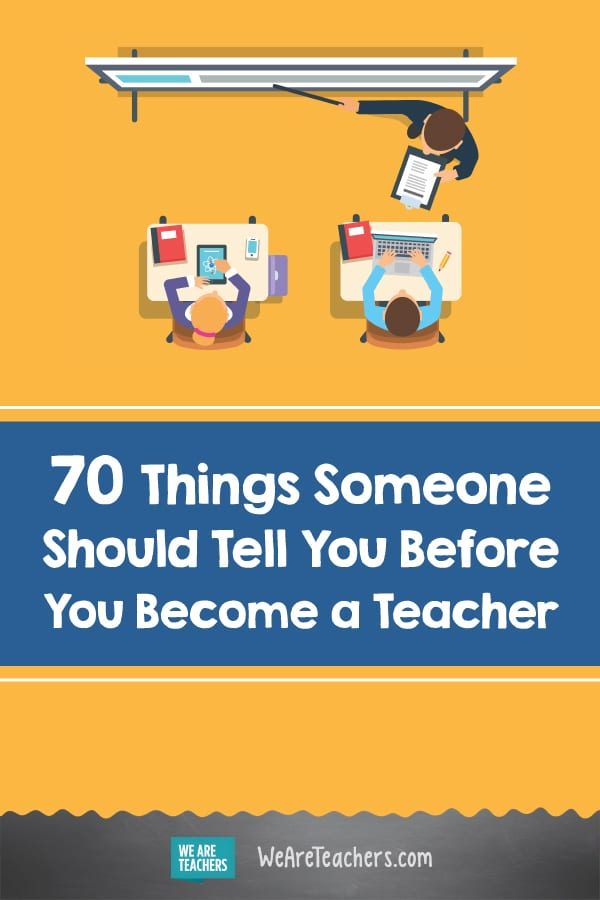70 Things Someone Should Tell You Before You Become a Teacher