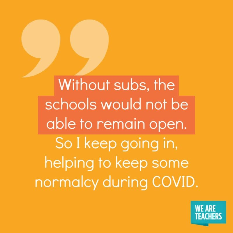 Without subs, the schools would not be able to remain open. So I keep going in, helping to keep some normalcy during COVID.